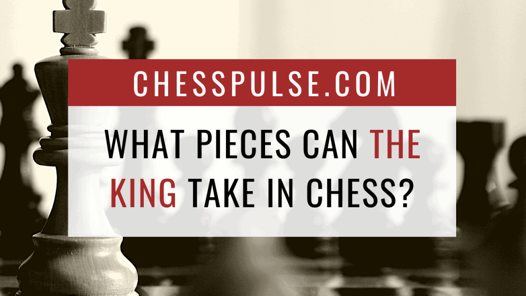 What pieces can the king take in chess? - ChessPulse.com